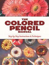 The Colored Pencil Manual: Step-by-Step Instructions and Techniques