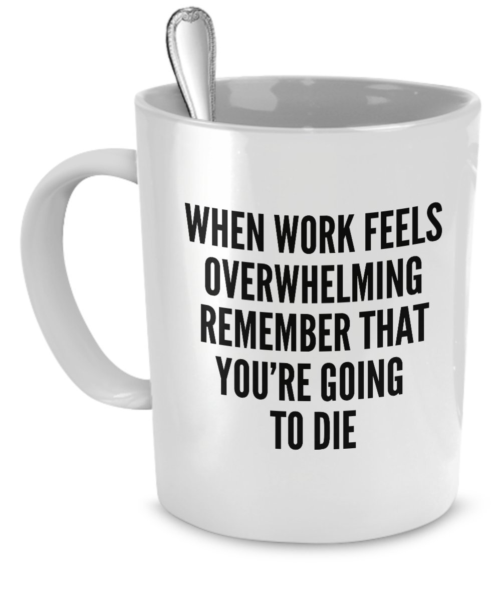 Funny Work Mugs - When work feels overwhelming remember you're going to die