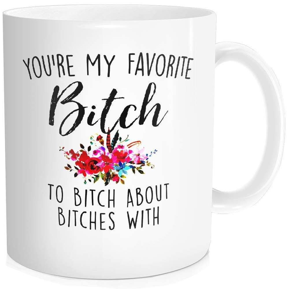 Funny Coffee Mug Tea Cup Inspirational Quote For Women - You're My Favorite Bitch To Bitch About Bitches With - Mothers Day Birthday Valentines Day Gifts for Bestie Mom Friend, White Ceramic 11 oz
